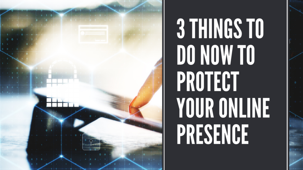 3 Things To Do Now To Protect Your Online Presence